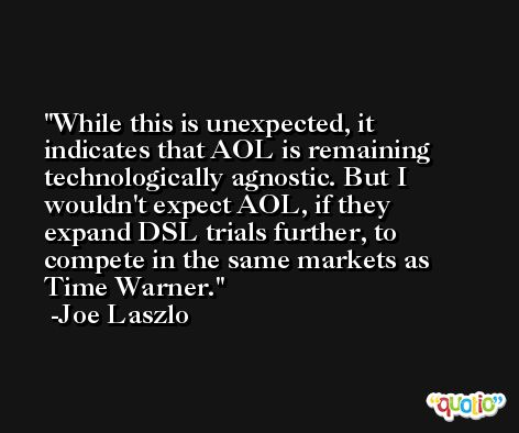 While this is unexpected, it indicates that AOL is remaining technologically agnostic. But I wouldn't expect AOL, if they expand DSL trials further, to compete in the same markets as Time Warner. -Joe Laszlo