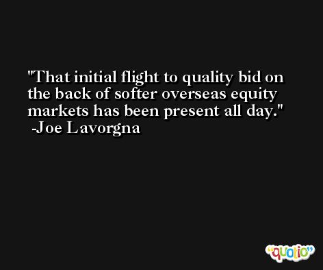 That initial flight to quality bid on the back of softer overseas equity markets has been present all day. -Joe Lavorgna