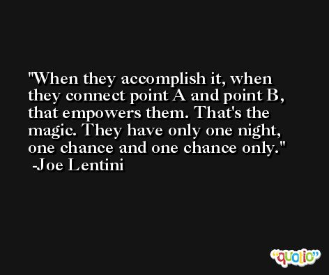 When they accomplish it, when they connect point A and point B, that empowers them. That's the magic. They have only one night, one chance and one chance only. -Joe Lentini