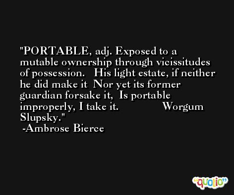 PORTABLE, adj. Exposed to a mutable ownership through vicissitudes of possession.   His light estate, if neither he did make it  Nor yet its former guardian forsake it,  Is portable improperly, I take it.               Worgum Slupsky. -Ambrose Bierce