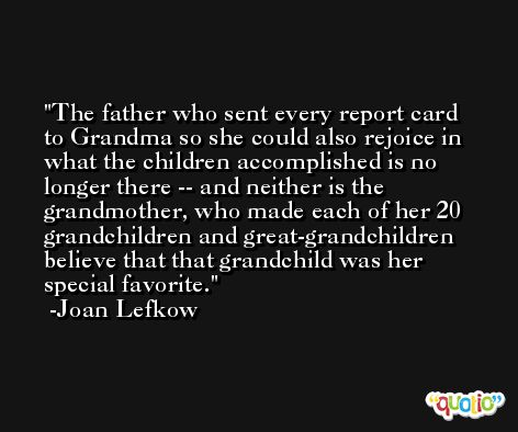 The father who sent every report card to Grandma so she could also rejoice in what the children accomplished is no longer there -- and neither is the grandmother, who made each of her 20 grandchildren and great-grandchildren believe that that grandchild was her special favorite. -Joan Lefkow