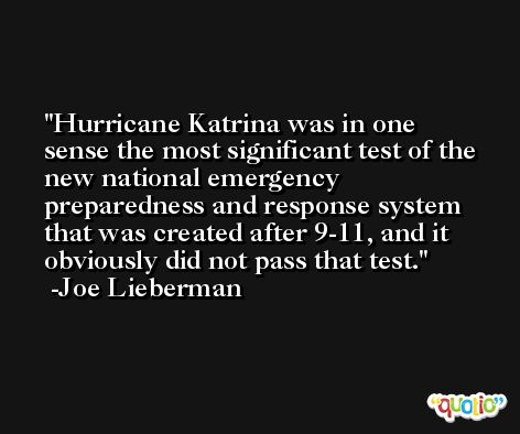 Hurricane Katrina was in one sense the most significant test of the new national emergency preparedness and response system that was created after 9-11, and it obviously did not pass that test. -Joe Lieberman