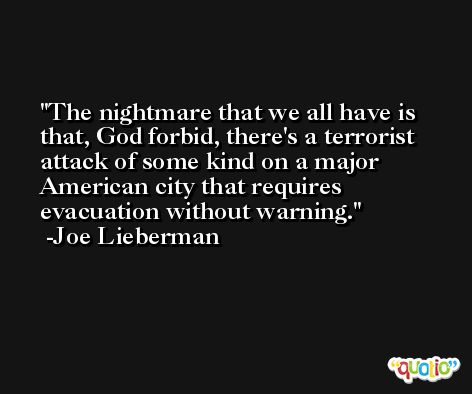 The nightmare that we all have is that, God forbid, there's a terrorist attack of some kind on a major American city that requires evacuation without warning. -Joe Lieberman