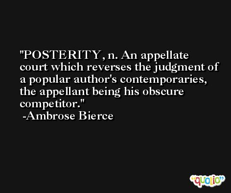POSTERITY, n. An appellate court which reverses the judgment of a popular author's contemporaries, the appellant being his obscure competitor. -Ambrose Bierce