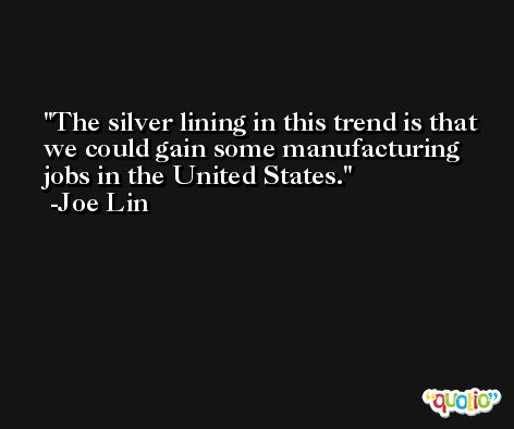 The silver lining in this trend is that we could gain some manufacturing jobs in the United States. -Joe Lin