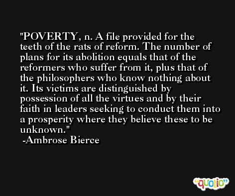 POVERTY, n. A file provided for the teeth of the rats of reform. The number of plans for its abolition equals that of the reformers who suffer from it, plus that of the philosophers who know nothing about it. Its victims are distinguished by possession of all the virtues and by their faith in leaders seeking to conduct them into a prosperity where they believe these to be unknown. -Ambrose Bierce