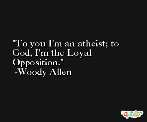 To you I'm an atheist; to God, I'm the Loyal Opposition. -Woody Allen
