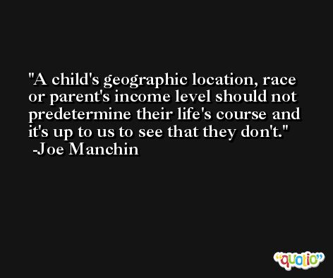 A child's geographic location, race or parent's income level should not predetermine their life's course and it's up to us to see that they don't. -Joe Manchin