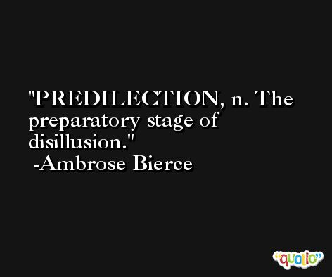 PREDILECTION, n. The preparatory stage of disillusion. -Ambrose Bierce