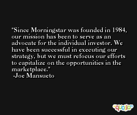 Since Morningstar was founded in 1984, our mission has been to serve as an advocate for the individual investor. We have been successful in executing our strategy, but we must refocus our efforts to capitalize on the opportunities in the marketplace. -Joe Mansueto