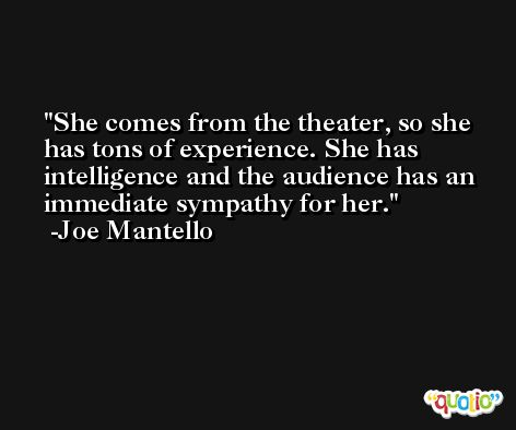 She comes from the theater, so she has tons of experience. She has intelligence and the audience has an immediate sympathy for her. -Joe Mantello