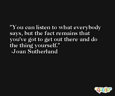 You can listen to what everybody says, but the fact remains that you've got to get out there and do the thing yourself. -Joan Sutherland