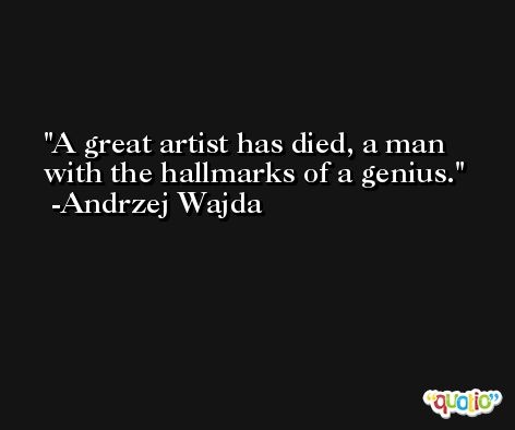 A great artist has died, a man with the hallmarks of a genius. -Andrzej Wajda