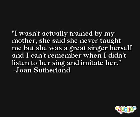 I wasn't actually trained by my mother, she said she never taught me but she was a great singer herself and I can't remember when I didn't listen to her sing and imitate her. -Joan Sutherland