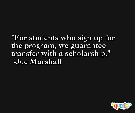 For students who sign up for the program, we guarantee transfer with a scholarship. -Joe Marshall