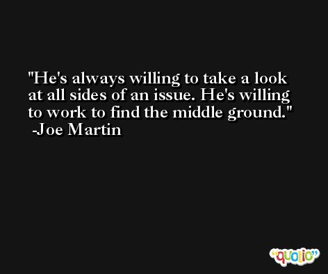 He's always willing to take a look at all sides of an issue. He's willing to work to find the middle ground. -Joe Martin