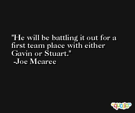 He will be battling it out for a first team place with either Gavin or Stuart. -Joe Mcaree