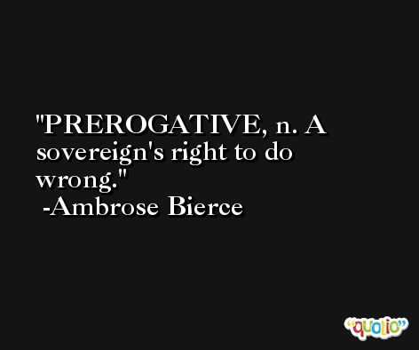PREROGATIVE, n. A sovereign's right to do wrong. -Ambrose Bierce
