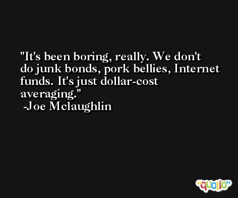 It's been boring, really. We don't do junk bonds, pork bellies, Internet funds. It's just dollar-cost averaging. -Joe Mclaughlin
