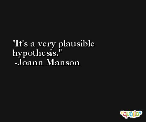 It's a very plausible hypothesis. -Joann Manson