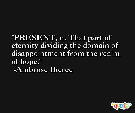 PRESENT, n. That part of eternity dividing the domain of disappointment from the realm of hope. -Ambrose Bierce