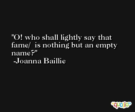 O! who shall lightly say that fame/  is nothing but an empty name? -Joanna Baillie