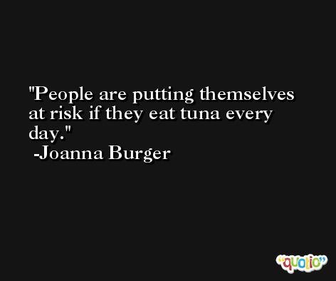 People are putting themselves at risk if they eat tuna every day. -Joanna Burger