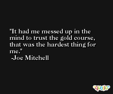 It had me messed up in the mind to trust the gold course, that was the hardest thing for me. -Joe Mitchell