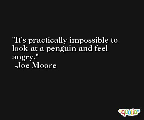 It's practically impossible to look at a penguin and feel angry. -Joe Moore