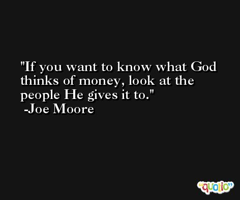 If you want to know what God thinks of money, look at the people He gives it to. -Joe Moore