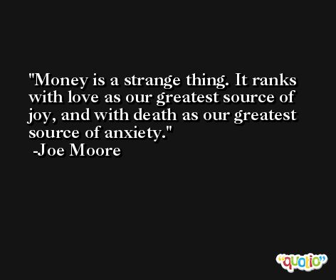 Money is a strange thing. It ranks with love as our greatest source of joy, and with death as our greatest source of anxiety. -Joe Moore