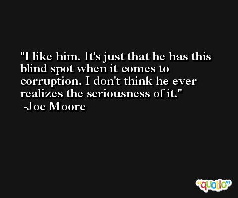 I like him. It's just that he has this blind spot when it comes to corruption. I don't think he ever realizes the seriousness of it. -Joe Moore