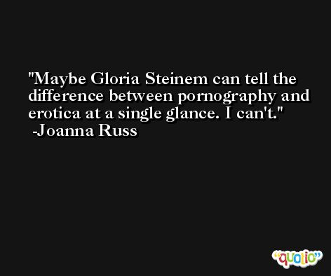 Maybe Gloria Steinem can tell the difference between pornography and erotica at a single glance. I can't. -Joanna Russ