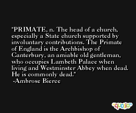 PRIMATE, n. The head of a church, especially a State church supported by involuntary contributions. The Primate of England is the Archbishop of Canterbury, an amiable old gentleman, who occupies Lambeth Palace when living and Westminster Abbey when dead. He is commonly dead. -Ambrose Bierce