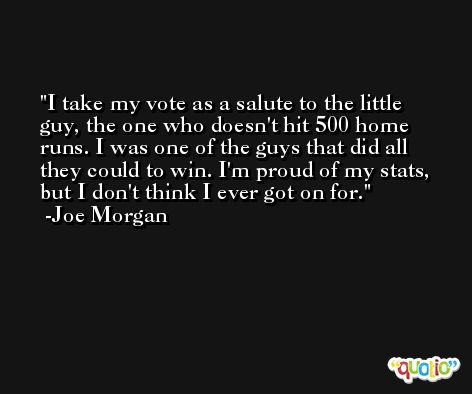 I take my vote as a salute to the little guy, the one who doesn't hit 500 home runs. I was one of the guys that did all they could to win. I'm proud of my stats, but I don't think I ever got on for. -Joe Morgan