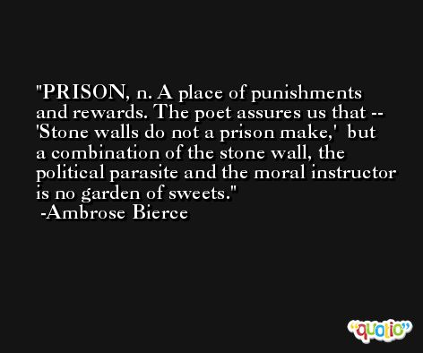 PRISON, n. A place of punishments and rewards. The poet assures us that --   'Stone walls do not a prison make,'  but a combination of the stone wall, the political parasite and the moral instructor is no garden of sweets. -Ambrose Bierce