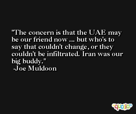 The concern is that the UAE may be our friend now ... but who's to say that couldn't change, or they couldn't be infiltrated. Iran was our big buddy. -Joe Muldoon