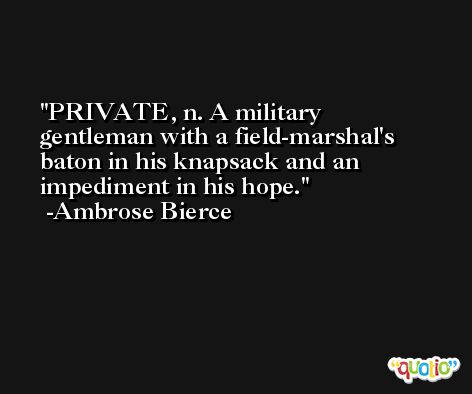 PRIVATE, n. A military gentleman with a field-marshal's baton in his knapsack and an impediment in his hope. -Ambrose Bierce