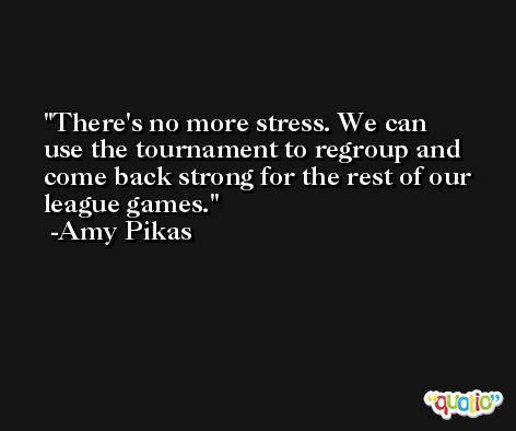 There's no more stress. We can use the tournament to regroup and come back strong for the rest of our league games. -Amy Pikas