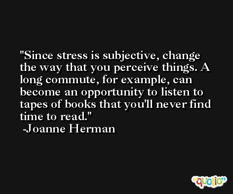 Since stress is subjective, change the way that you perceive things. A long commute, for example, can become an opportunity to listen to tapes of books that you'll never find time to read. -Joanne Herman
