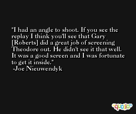 I had an angle to shoot. If you see the replay I think you'll see that Gary [Roberts] did a great job of screening Theodore out. He didn't see it that well. It was a good screen and I was fortunate to get it inside. -Joe Nieuwendyk
