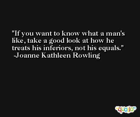 If you want to know what a man's like, take a good look at how he treats his inferiors, not his equals. -Joanne Kathleen Rowling
