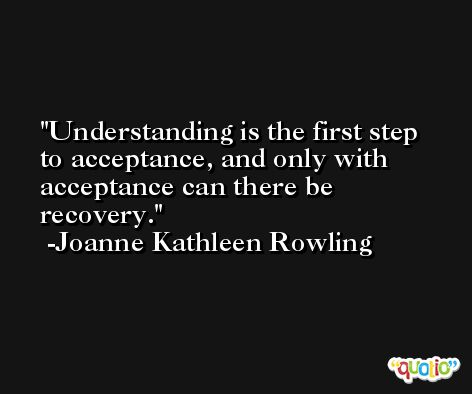 Understanding is the first step to acceptance, and only with acceptance can there be recovery. -Joanne Kathleen Rowling