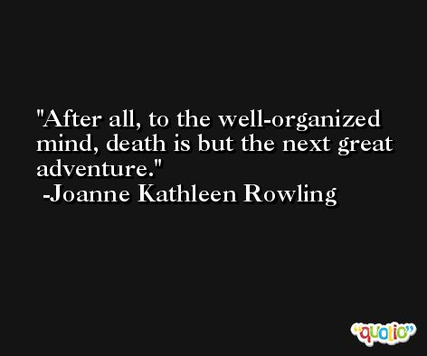 After all, to the well-organized mind, death is but the next great adventure. -Joanne Kathleen Rowling