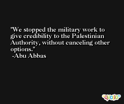 We stopped the military work to give credibility to the Palestinian Authority, without canceling other options. -Abu Abbas