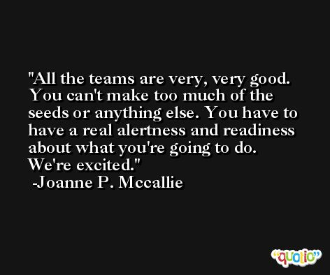 All the teams are very, very good. You can't make too much of the seeds or anything else. You have to have a real alertness and readiness about what you're going to do. We're excited. -Joanne P. Mccallie