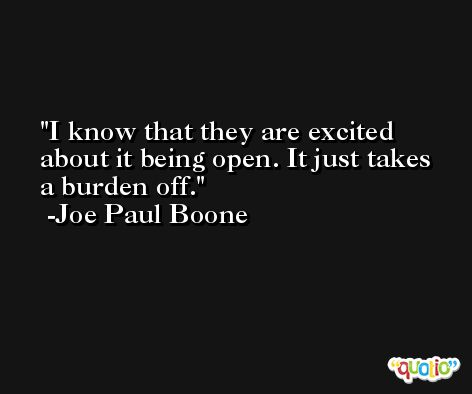 I know that they are excited about it being open. It just takes a burden off. -Joe Paul Boone