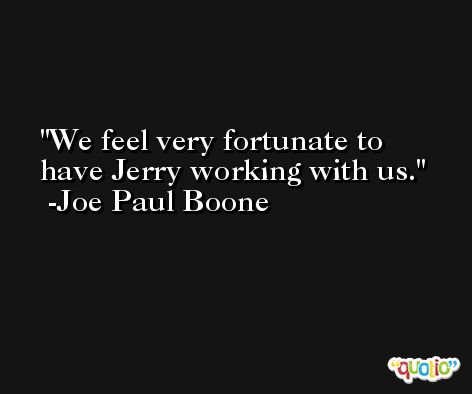 We feel very fortunate to have Jerry working with us. -Joe Paul Boone