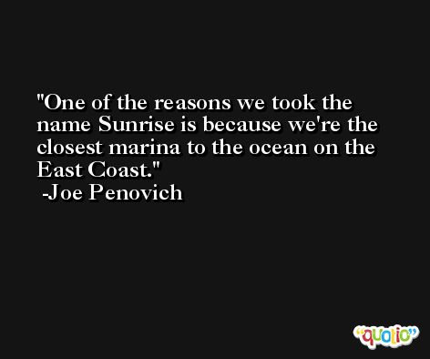 One of the reasons we took the name Sunrise is because we're the closest marina to the ocean on the East Coast. -Joe Penovich