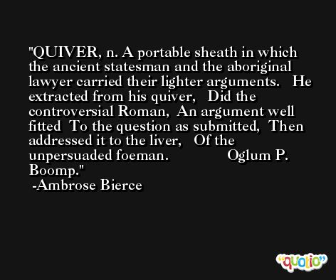 QUIVER, n. A portable sheath in which the ancient statesman and the aboriginal lawyer carried their lighter arguments.   He extracted from his quiver,   Did the controversial Roman,  An argument well fitted  To the question as submitted,  Then addressed it to the liver,   Of the unpersuaded foeman.               Oglum P. Boomp. -Ambrose Bierce